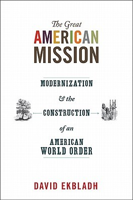 The Great American Mission: Modernization and the Construction of an American World Order