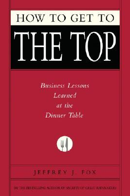 How to Get to the Top: Business Lessons Learned at the Dinner Table (Fox Business Library)