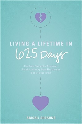 Living a Lifetime in 625 Days: The True Story of a Personal, Painful Journey from Heartbreak Back to the Truth