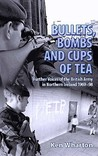Bullets, Bombs and Cups of Tea: Further Voices from the British Army in Northern Ireland 1969-98 Including Voices of Their Loved Ones