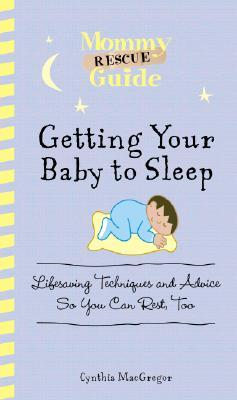 Mommy Rescue Guide: Getting Your Baby to Sleep: Lifesaving Techniques and Advice So You Can Rest Too