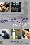 The Worshiping Artist: Equipping You and Your Ministry Team to Lead Others in Worship