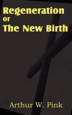 Regeneration or the New Birth by Arthur W. Pink