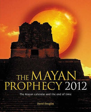 The Mayan Prophecy 2012: The Mayan Calendar And The End Of Time