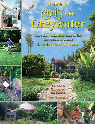 The New Create an Oasis with Greywater by Art Ludwig
