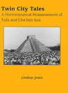 Twin City Tales: A Hermeneutical Reassessment of Tula and Chichen Itza