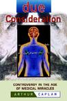 Due Consideration: Controversy In The Age Of Medical Miracles