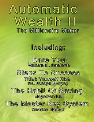 Automatic Wealth II: The Millionaire Maker - Including: The Master Key System, the Habit of Saving, Steps to Success: Think Yourself Rich, I Dare You!