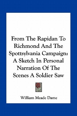 From the Rapidan to Richmond and the Spottsylvania Campaign: A Sketch in Personal Narration of the Scenes a Soldier Saw