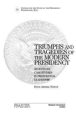 Triumphs and Tragedies of the Modern Presidency: Seventy-Six Case Studies in Presidential Leadership