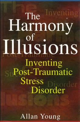 The Harmony Of Illusions: Inventing Post Traumatic Stress Disorder