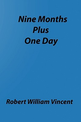 Nine Months Plus One Day: By Robert William Vincent