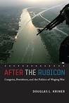 After the Rubicon: Congress, Presidents, and the Politics of Waging War