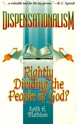 Dispensationalism, Rightly Dividing the People of God by Keith A. Mathison