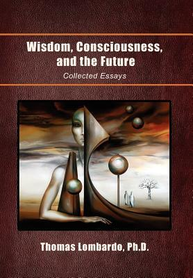 Wisdom, Consciousness, and the Future: Collected Essays