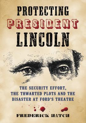 Protecting President Lincoln: The Security Effort, the Thwarted Plots and the Disaster at Ford's Theater