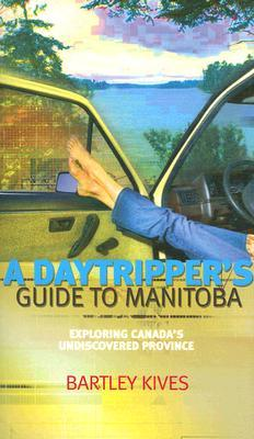 A Daytripper's Guide to Manitoba by Bartley Kives
