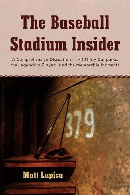 The Baseball Stadium Insider: A Comprehensive Dissection of All Thirty Ballparks, the Legendary Players, and the Memorable Moments