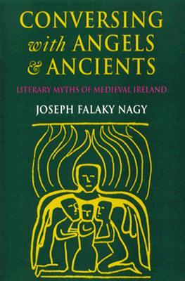 Conversing with Angels and Ancients: Literary Myths of Medieval Ireland