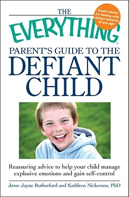The Everything Parent's Guide to the Defiant Child: Reassuring Advice to Help Your Child Manage Explosive Emotions and Gain Self-Control
