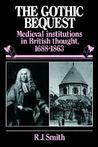 The Gothic Bequest: Medieval Institutions in British Thought, 1688-1863