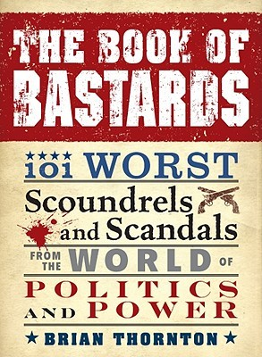 The Book of Bastards: 101 Worst Scoundrels and Scandals from the World of Politics and Power