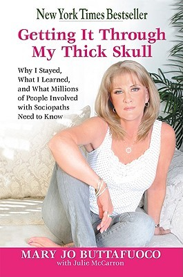 Getting it Through My Thick Skull: Why I Stayed, What I Learned, and What Millions of People Involved With Sociopaths Need to Know