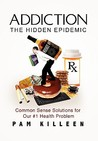 Addiction: The Hidden Epidemic: Common Sense Solutions for our #1 Health Problem