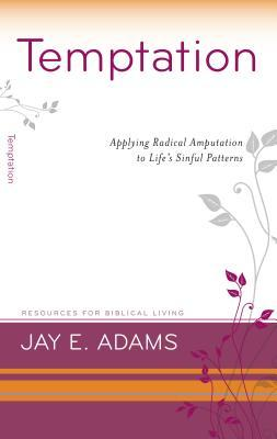 Temptation: Applying Radical Amputation to Life's Sinful Patterns (Resources for Biblical Living)
