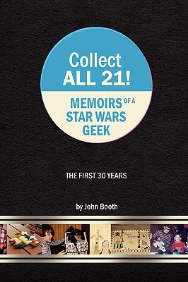 Collect All 21! Memoirs of a Star Wars Geek - The First 30 Years by John Booth