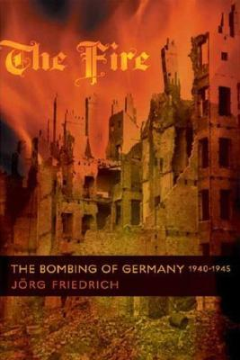 The Fire: The Bombing of Germany, 1940-1945 by Jörg Friedrich ...