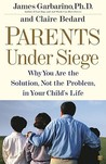 Parents Under Siege: Why You Are the Solution, Not the Problem in Your Child's Life