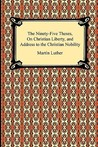 The Ninety-Five Theses, on Christian Liberty, and Address to ... by Martin Luther