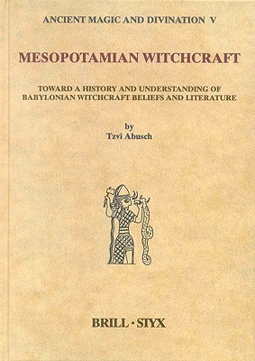 Mesopotamian Witchcraft: Towards a History and Understanding of Babylonian Witchcraft Beliefs and Literature