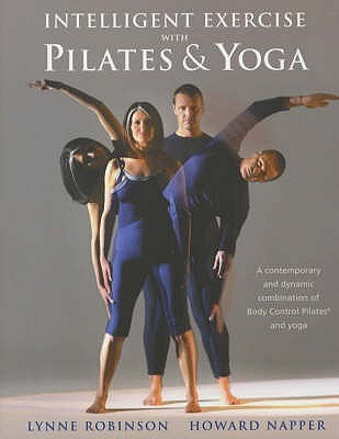 Intelligent Exercise with Pilates & Yoga: A contemporary and dynamic combination of Body Control Pilates and yoga