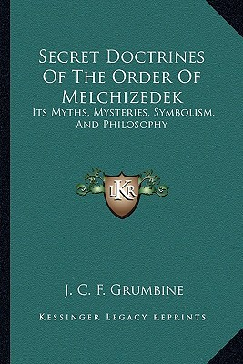 Secret Doctrines of the Order of Melchizedek: Its Myths, Mysteries, Symbolism, and Philosophy