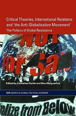 Critical Theories, International Relations, and 'The Anti-Globalisation Movement': The Politics of Global Resistance