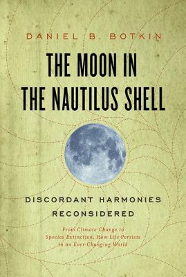 The Moon in the Nautilus Shell: Discordant Harmonies Reconsidered: From Climate Change to Species Extinction, How Life Persists in an Ever-Changing World