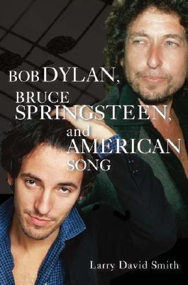 Bob Dylan, Bruce Springsteen, and American Song by Larry David Smith
