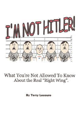 I'm Not Hitler! What You're Not Allowed to Know about the Real Right Wing Agenda.
