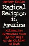 Radical Religion in America: Millenarian Movements from the Far Right to the Children of Noah