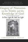 Gregory of Nazianzus on the Trinity and the Knowledge of God: In Your Light We Shall See Light (Oxford Studies in Historical Theology)