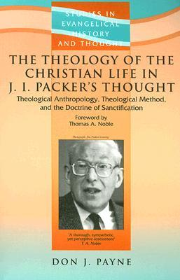 The Theology of the Christian Life in J.I. Packer's Thought: Theological Anthropology, Theological Method, and the Doctrine of Sanctification