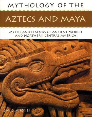 Mythology of the Aztecs and Maya: Myths and Legends of Ancient Mexico and Northern Central America