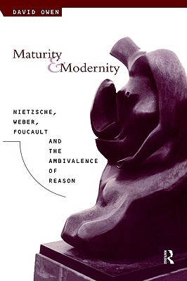 Maturity and Modernity: Nietzsche, Weber, Foucault and the Ambivalence of Reason