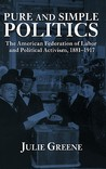 Pure and Simple Politics: The American Federation of Labor and Political Activism, 1881 - 1917