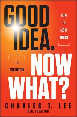 Good Idea. Now What? by Charles T. Lee