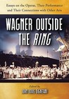 Wagner Outside the Ring: Essays on the Operas, Their Performance and Their Connections with Other Arts