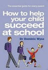 How to Help Your Child Succeed at School. Dominic Wyse