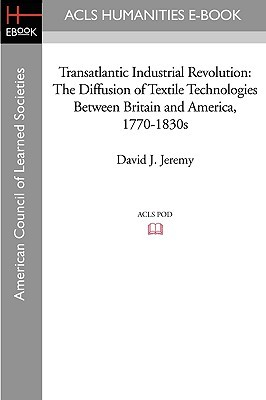 Transatlantic Industrial Revolution: The Diffusion of Textile Technologies Between Britain and America, 1770-1830s